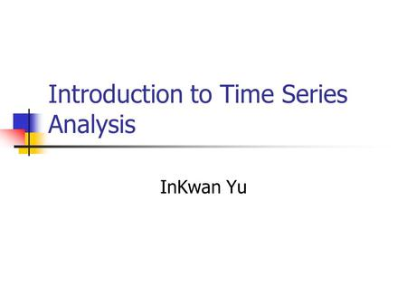 Introduction to Time Series Analysis InKwan Yu. Time Series? A set of observations indexed by time t Discrete and continuous time series.