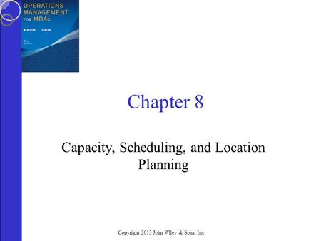 Copyright 2013 John Wiley & Sons, Inc. Chapter 8 Capacity, Scheduling, and Location Planning.