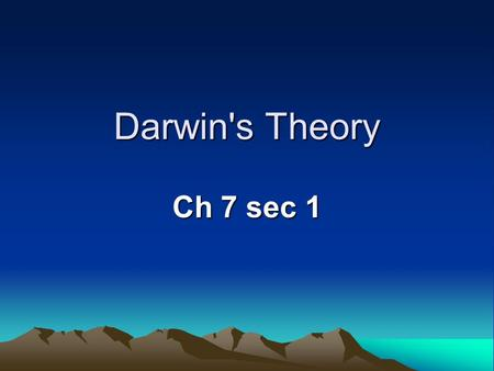 Darwin's Theory Ch 7 sec 1 GOAL/PURPOSE TO LEARN WHAT FACTORS CAUSE EVOLUTION AND THE DIVERSITY OF LIFE ON PLANET EARTH.