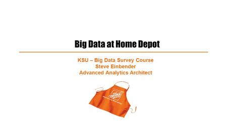 Big Data at Home Depot KSU – Big Data Survey Course Steve Einbender Advanced Analytics Architect.