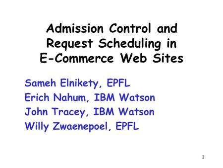 1 Admission Control and Request Scheduling in E-Commerce Web Sites Sameh Elnikety, EPFL Erich Nahum, IBM Watson John Tracey, IBM Watson Willy Zwaenepoel,