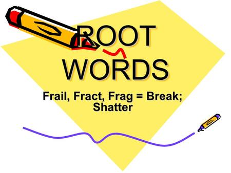 ROOT WORDS Frail, Fract, Frag = Break; Shatter. Fractals The type of geometry that creates broken patterns out of a smaller version of a design.