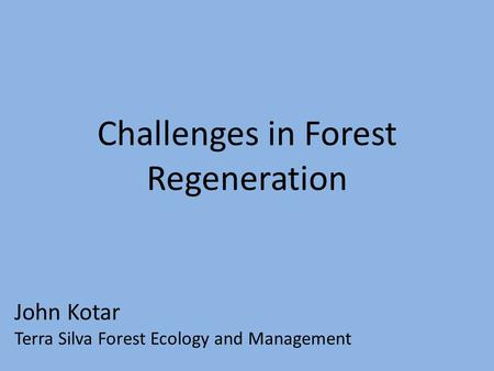 Challenges in Forest Regeneration John Kotar Terra Silva Forest Ecology and Management.