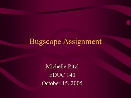 Bugscope Assignment Michelle Pitzl EDUC 140 October 15, 2005.