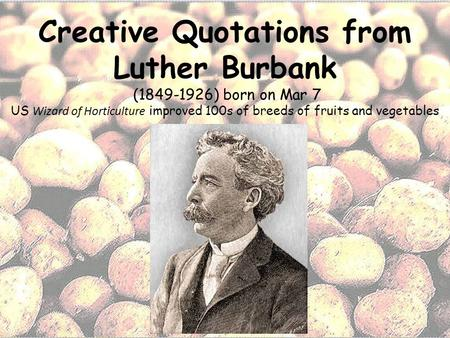 Creative Quotations from Luther Burbank (1849-1926) born on Mar 7 US Wizard of Horticulture improved 100s of breeds of fruits and vegetables.