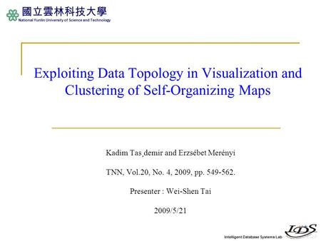 Intelligent Database Systems Lab 國立雲林科技大學 National Yunlin University of Science and Technology Exploiting Data Topology in Visualization and Clustering.