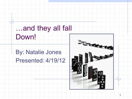 1 …and they all fall Down! By: Natalie Jones Presented: 4/19/12.