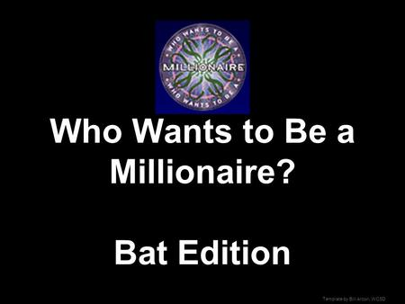 Template by Bill Arcuri, WCSD Who Wants to Be a Millionaire? Bat Edition.