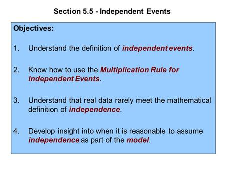 Section 5.5 - Independent Events Objectives: 1.Understand the definition of independent events. 2.Know how to use the Multiplication Rule for Independent.