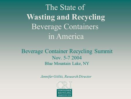 Beverage Container Recycling Summit Nov. 5-7 2004 Blue Mountain Lake, NY The State of Wasting and Recycling Beverage Containers in America Jennifer Gitlitz,