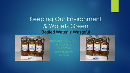 Keeping Our Environment & Wallets Green Bottled Water is Wasteful ENGL-2010 PSA PROJECT BRENDA VILLA JOSE GASCA ROBIN HOWARD ASI PILIVI.
