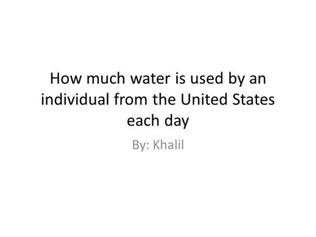 How much water is used by an individual from the United States each day By: Khalil.