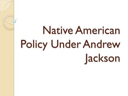 "Native American Policy Under Andrew Jackson. "" How do we solve the ""Indian Problem""?"