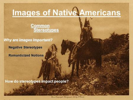 Images of Native Americans Common Stereotypes Common Stereotypes are images important? Why are images important? Negative Stereotypes Negative Stereotypes.