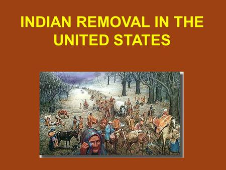 INDIAN REMOVAL IN THE UNITED STATES. Americans wanted to move west into Native American land.