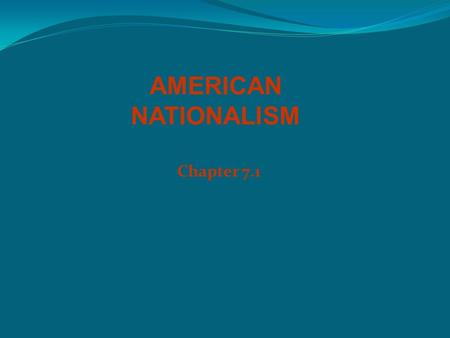 Chapter 7.1 AMERICAN NATIONALISM. The Era of Good Feelings President James Monroe – 5 th president War of 1812 inspired great nationalism, dubbed the.