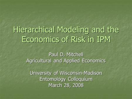 Hierarchical Modeling and the Economics of Risk in IPM Paul D. Mitchell Agricultural and Applied Economics University of Wisconsin-Madison Entomology Colloquium.