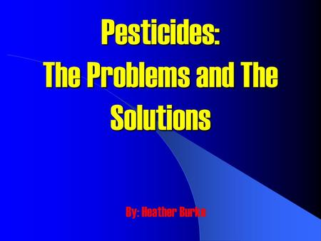 Pesticides: The Problems and The Solutions By: Heather Burke.