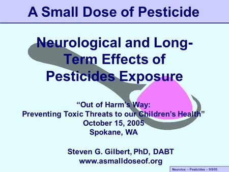 "Neurotox – Pesticides – 9/8/05 Neurological and Long- Term Effects of Pesticides Exposure A Small Dose of Pesticide ""Out of Harm's Way: Preventing Toxic."