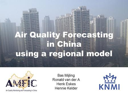 Air Quality Forecasting in China using a regional model Bas Mijling Ronald van der A Henk Eskes Hennie Kelder.