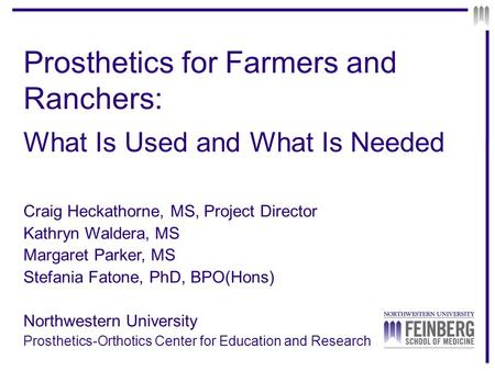 Prosthetics for Farmers and Ranchers: What Is Used and What Is Needed Craig Heckathorne, MS, Project Director Kathryn Waldera, MS Margaret Parker, MS Stefania.