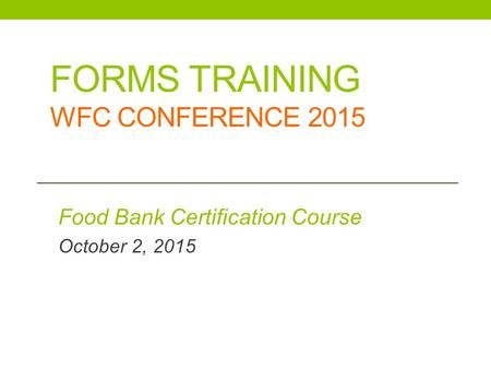 FORMS TRAINING WFC CONFERENCE 2015 Food Bank Certification Course October 2, 2015.