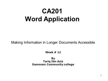 1 CA201 Word Application Making Information in Longer Documents Accessible Week # 12 By Tariq Ibn Aziz Dammam Community college.
