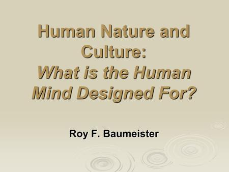 Human Nature and Culture: What is the Human Mind Designed For? Roy F. Baumeister.