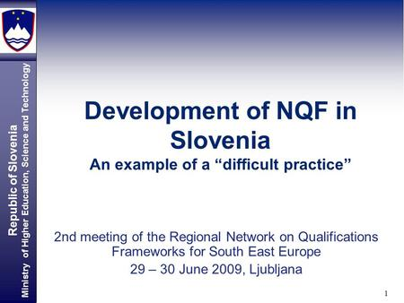 "Republic of Slovenia Ministry of Higher Education, Science and Technology 1 Development of NQF in Slovenia An example of a ""difficult practice"" 2nd meeting."