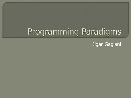 Jigar Gaglani.  Programming paradigm is a fundamental style of computer programming  Paradigms differ in concepts and abstractions used to represent.