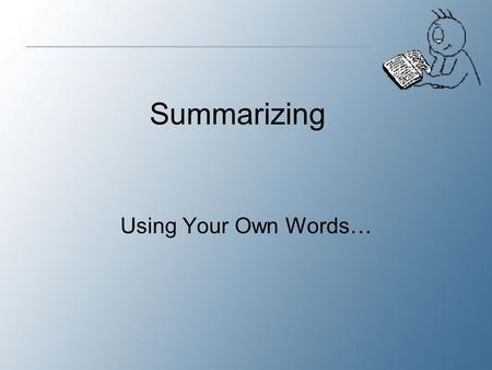 Using Your Own Words… Summarizing. What is a Summary? A summary is a shortened version of an original text.