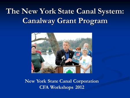 The New York State Canal System: Canalway Grant Program New York State Canal Corporation CFA Workshops 2012.
