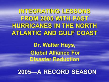 INTEGRATING LESSONS FROM 2005 WITH PAST HURRICANES IN THE NORTH ATLANTIC AND GULF COAST 2005—A RECORD SEASON Dr. Walter Hays, Global Alliance For Disaster.