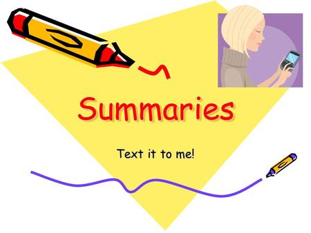 SummariesSummaries Text it to me!. Questions Summaries Should Answer: WHO? (subject) WHAT? (action) WHERE? (location) WHEN? (time) WHY? (reason) HOW?
