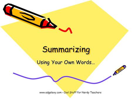 SummarizingSummarizing Using Your Own Words… www.edgalaxy.com - Cool Stuff for Nerdy Teachers.