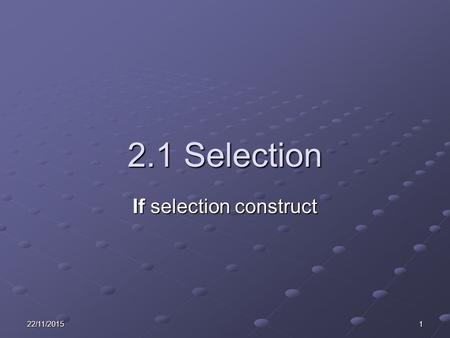 22/11/20151 2.1 Selection If selection construct.