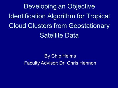 Developing an Objective Identification Algorithm for Tropical Cloud Clusters from Geostationary Satellite Data By Chip Helms Faculty Advisor: Dr. Chris.