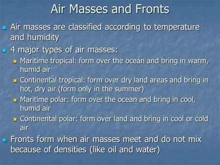 Air Masses and Fronts Air masses are classified according to temperature and humidity 4 major types of air masses: Maritime tropical: form over the ocean.