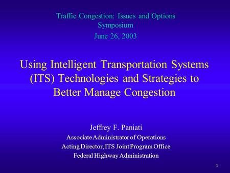 1 Using Intelligent Transportation Systems (ITS) Technologies and Strategies to Better Manage Congestion Jeffrey F. Paniati Associate Administrator of.