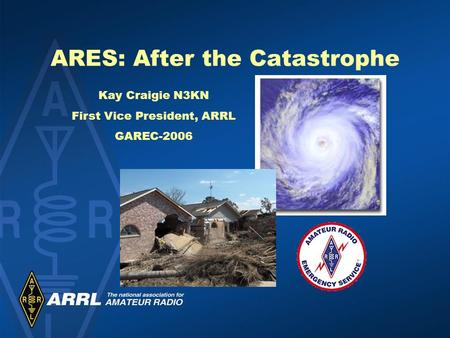 ARES: After the Catastrophe Kay Craigie N3KN First Vice President, ARRL GAREC-2006.