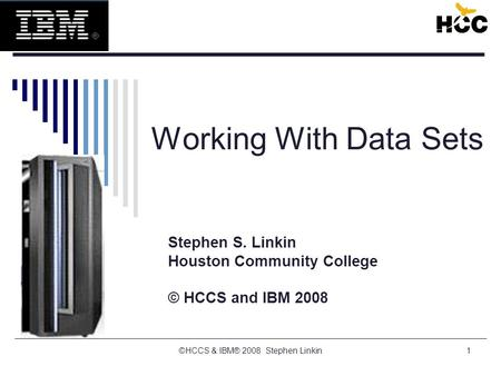 1 Working With Data Sets Stephen S. Linkin Houston Community College © HCCS and IBM 2008 ©HCCS & IBM® 2008 Stephen Linkin.