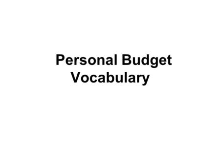 Personal Budget Vocabulary. Personal Budget Estimate of costs, income, and resources over a certain period of time. Step 1: Identify how much money you.