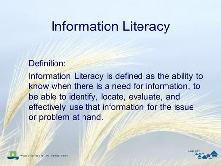 Information Literacy Definition: Information Literacy is defined as the ability to know when there is a need for information, to be able to identify, locate,