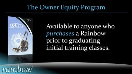 Available to anyone who purchases a Rainbow prior to graduating initial training classes. The Owner Equity Program.