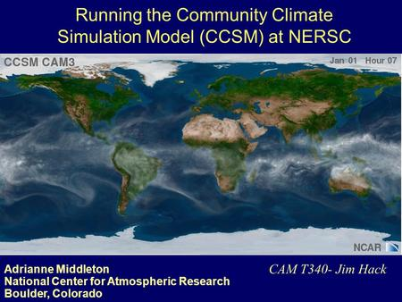 Adrianne Middleton National Center for Atmospheric Research Boulder, Colorado CAM T340- Jim Hack Running the Community Climate Simulation Model (CCSM)