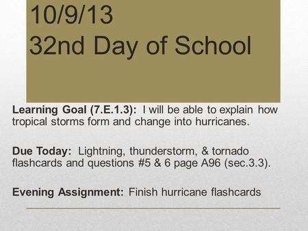 10/9/13 32nd Day of School Learning Goal (7.E.1.3): I will be able to explain how tropical storms form and change into hurricanes. Due Today: Lightning,