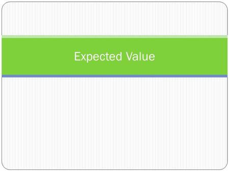 Expected Value. Average expectation per game if the game is played many times Can be used to evaluate and compare alternatives in order to make decisions.