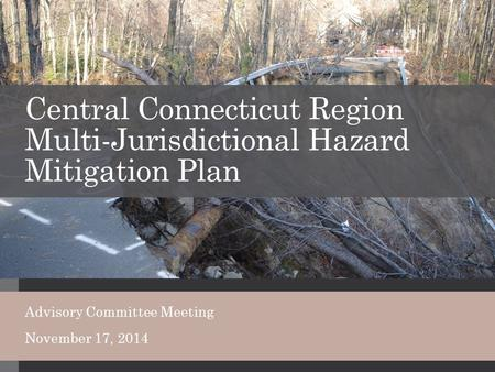 Central Connecticut Region Multi-Jurisdictional Hazard Mitigation Plan Advisory Committee Meeting November 17, 2014.