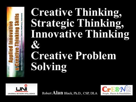 Creative Thinking, Strategic Thinking, Innovative Thinking & Creative Problem Solving Robert Alan Black, Ph.D., CSP, DLA.