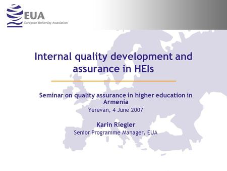 Internal quality development and assurance in HEIs Seminar on quality assurance in higher education in Armenia Yerevan, 4 June 2007 Karin Riegler Senior.